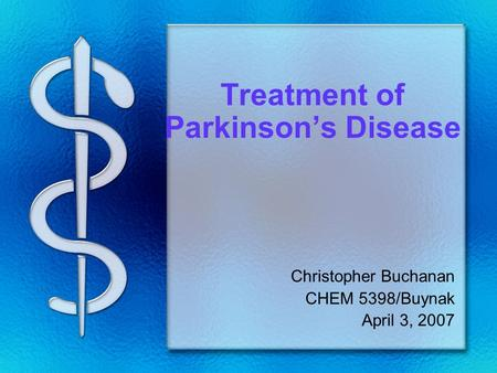 Treatment of Parkinson's Disease Christopher Buchanan CHEM 5398/Buynak April 3, 2007.