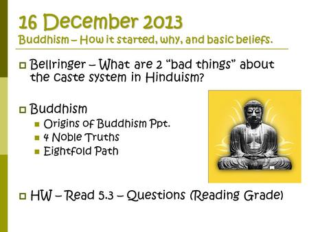 "16 December 2013 Buddhism – How it started, why, and basic beliefs.  Bellringer – What are 2 ""bad things"" about the caste system in Hinduism?  Buddhism."