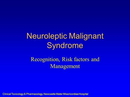 Clinical Toxicology & Pharmacology, Newcastle Mater Misericordiae Hospital Neuroleptic Malignant Syndrome Recognition, Risk factors and Management.