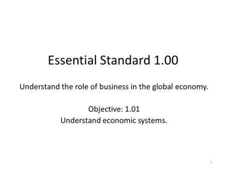 Essential Standard 1.00 Understand the role of business in the global economy. Objective: 1.01 Understand economic systems.