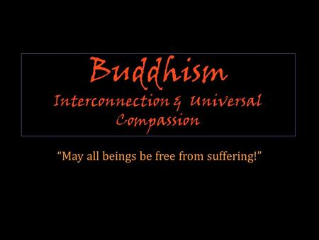 "Buddhism Interconnection & Universal Compassion ""May all beings be free from suffering!"""