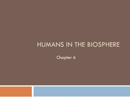 HUMANS IN THE BIOSPHERE Chapter 6. A Changing Landscape  Growing populations depend on the limited natural resources of earth for survival.  Humans.