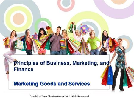 Principles of Business, Marketing, and Finance Marketing Goods and Services Copyright © Texas Education Agency, 2011. All rights reserved.