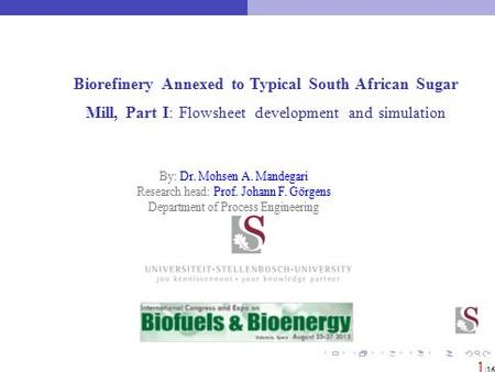 Biorefinery Annexed to Typical South African Sugar Mill, Part I: Flowsheet development and simulation 1 /16 By: Dr. Mohsen A. Mandegari Research head: