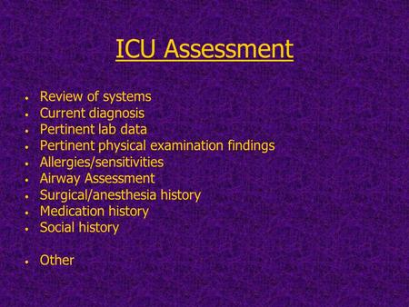 ICU Assessment Review of systems Current diagnosis Pertinent lab data Pertinent physical examination findings Allergies/sensitivities Airway Assessment.
