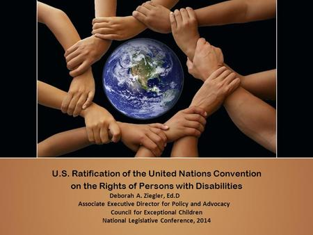 U.S. Ratification of the United Nations Convention on the Rights of Persons with Disabilities Deborah A. Ziegler, Ed.D Associate Executive Director for.