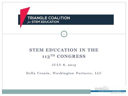STEM EDUCATION IN THE 113 TH CONGRESS JULY 8, 2013 Della Cronin, Washington Partners, LLC 1.