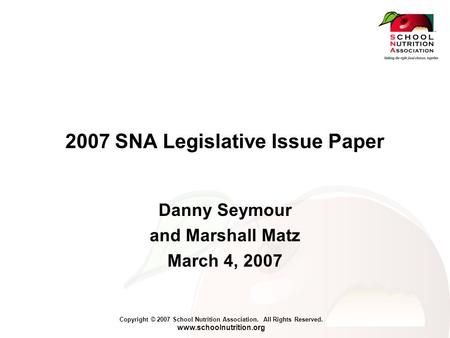 Copyright © 2007 School Nutrition Association. All Rights Reserved. www.schoolnutrition.org 2007 SNA Legislative Issue Paper Danny Seymour and Marshall.