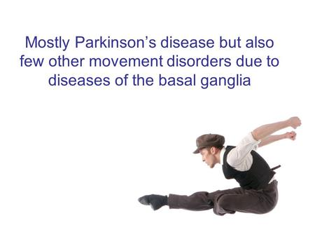 Mostly Parkinson's disease but also few other movement disorders due to diseases of the basal ganglia.