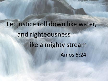 Let justice roll down like water, and righteousness like a mighty stream Amos 5:24.