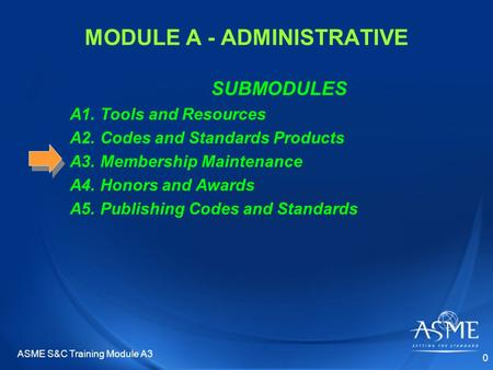 MODULE A - ADMINISTRATIVE SUBMODULES A1. Tools and Resources A2. Codes and Standards Products A3. Membership Maintenance A4. Honors and Awards A5. Publishing.