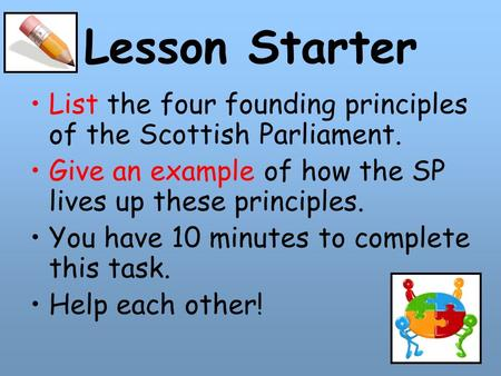 Lesson Starter List the four founding principles of the Scottish Parliament. Give an example of how the SP lives up these principles. You have 10 minutes.