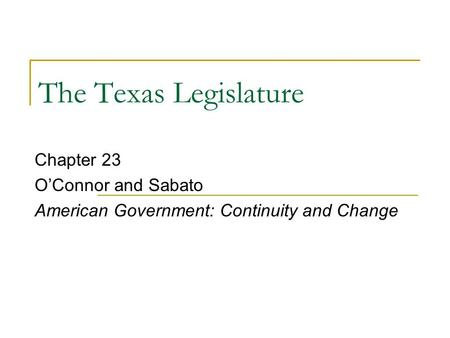 The Texas Legislature Chapter 23 O'Connor and Sabato American Government: Continuity and Change.