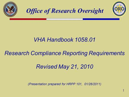 Office of Research Oversight 1 VHA Handbook 1058.01 Research Compliance Reporting Requirements Revised May 21, 2010 (Presentation prepared for HRPP 101,