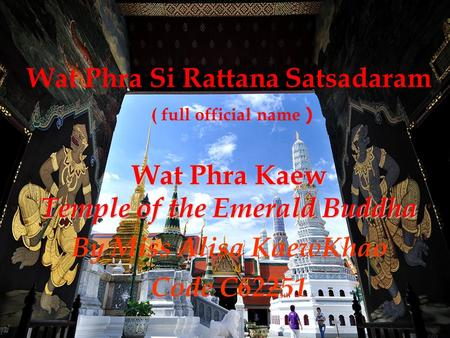 Wat Phra Si Rattana Satsadaram ( full official name ) Wat Phra Kaew Temple of the Emerald Buddha By Miss Alisa KaewKhao Code C62251.