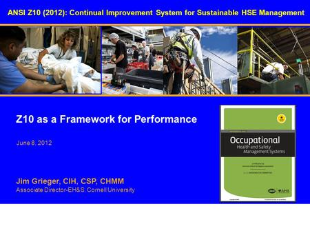 ANSI Z10 (2012): Continual Improvement System for Sustainable HSE Management Z10 as a Framework for Performance Jim Grieger, CIH, CSP, CHMM Associate Director-EH&S,