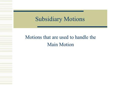 Subsidiary Motions Motions that are used to handle the Main Motion.