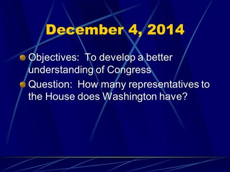 December 4, 2014 Objectives: To develop a better understanding of Congress Question: How many representatives to the House does Washington have?