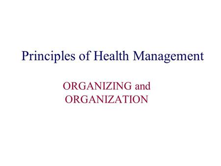 Principles of Health Management ORGANIZING and ORGANIZATION.