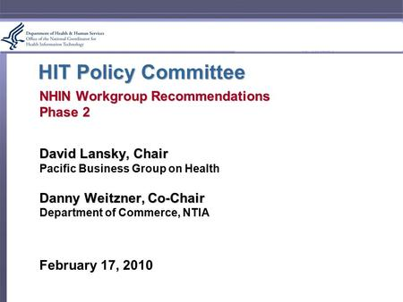 HIT Policy Committee NHIN Workgroup Recommendations Phase 2 David Lansky, Chair Pacific Business Group on Health Danny Weitzner, Co-Chair Department of.