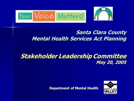 Santa Clara County Mental Health Services Act Planning Stakeholder Leadership Committee May 20, 2005 Department of Mental Health.