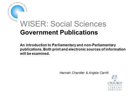 WISER: Social Sciences Government Publications An introduction to Parliamentary and non-Parliamentary publications. Both print and electronic sources of.