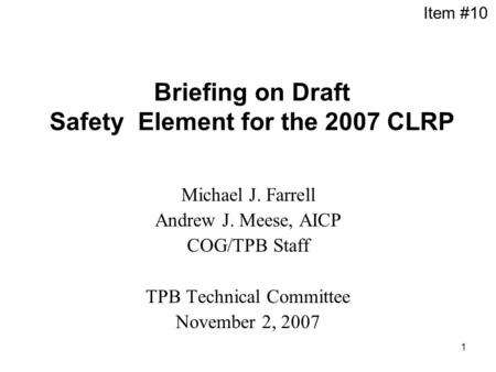1 Briefing on Draft Safety Element for the 2007 CLRP Michael J. Farrell Andrew J. Meese, AICP COG/TPB Staff TPB Technical Committee November 2, 2007 Item.