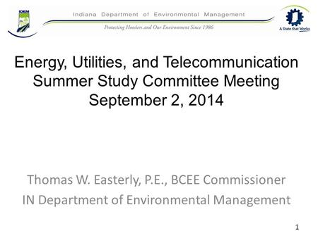 Energy, Utilities, and Telecommunication Summer Study Committee Meeting September 2, 2014 Thomas W. Easterly, P.E., BCEE Commissioner IN Department of.
