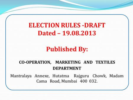 ELECTION RULES -DRAFT Dated – 19.08.2013 Published By: CO-OPERATION, MARKETING AND TEXTILES DEPARTMENT Mantralaya Annexe, Hutatma Rajguru Chowk, Madam.