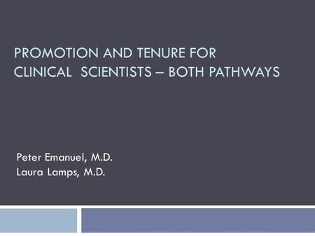 PROMOTION AND TENURE FOR CLINICAL SCIENTISTS – BOTH PATHWAYS Peter Emanuel, M.D. Laura Lamps, M.D.