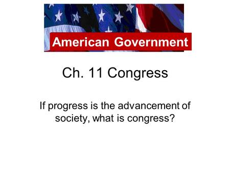 Ch. 11 Congress If progress is the advancement of society, what is congress? American Government.