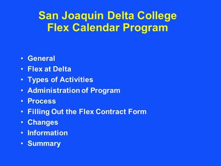 San Joaquin Delta College Flex Calendar Program General Flex at Delta Types of Activities Administration of Program Process Filling Out the Flex Contract.