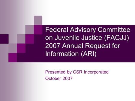 Federal Advisory Committee on Juvenile Justice (FACJJ) 2007 Annual Request for Information (ARI) Presented by CSR Incorporated October 2007.
