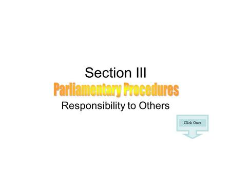 Section III Responsibility to Others Click Once. The secret of good meetings is utilizing basic parliamentary procedures. Parliamentary rules are designed.