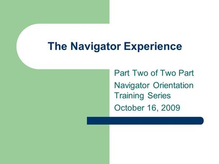 The Navigator Experience Part Two of Two Part Navigator Orientation Training Series October 16, 2009.