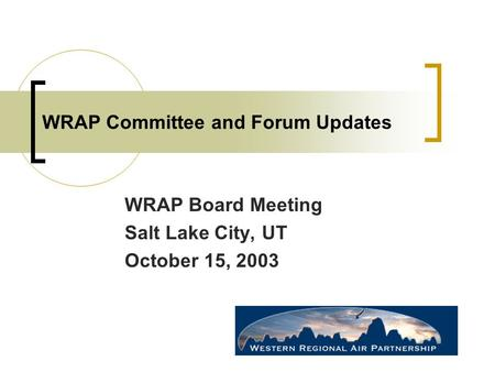 WRAP Committee and Forum Updates WRAP Board Meeting Salt Lake City, UT October 15, 2003.