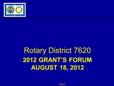 Slide 1 2012 GRANT'S FORUM AUGUST 18, 2012 Rotary District 7620.
