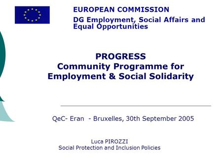 EUROPEAN COMMISSION DG Employment, Social Affairs and Equal Opportunities Luca PIROZZI Social Protection and Inclusion Policies PROGRESS Community Programme.
