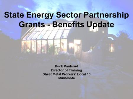 Buck Paulsrud Director of Training Sheet Metal Workers' Local 10 Minnesota State Energy Sector Partnership Grants - Benefits Update.