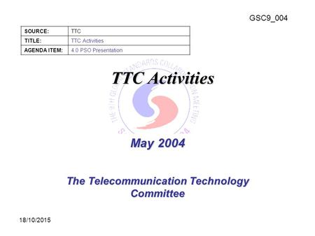 GSC9_004 SOURCE:TTC TITLE:TTC Activities AGENDA ITEM:4.0 PSO Presentation 18/10/2015 May 2004 The Telecommunication Technology Committee TTC Activities.