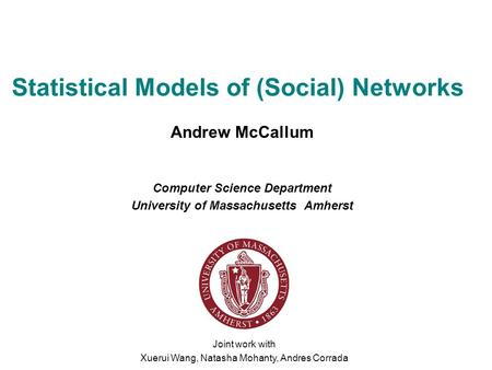 Statistical Models of (Social) <strong>Networks</strong> Andrew McCallum Computer Science Department University of Massachusetts Amherst Joint work with Xuerui Wang, Natasha.