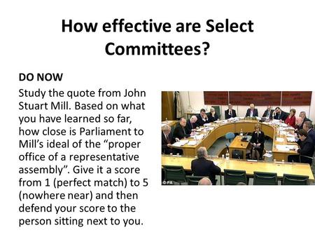 How effective are Select Committees? DO NOW Study the quote from John Stuart Mill. Based on what you have learned so far, how close is Parliament to Mill's.