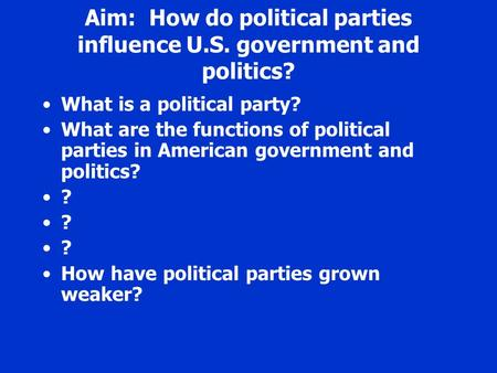 Aim: How do political parties influence U.S. government and politics? What is a political party? What are the functions of political parties in American.