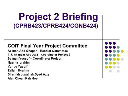 Project 2 Briefing (CPRB423/CPRB424/CGNB424) COIT Final Year Project Committee Azimah Abd Ghapar – Head of Committee T.J. Iskandar Abd Aziz – Coordinator.