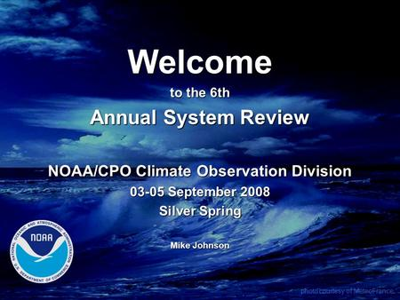 Welcome to the 6th Annual System Review NOAA/CPO Climate Observation Division 03-05 September 2008 Silver Spring Mike Johnson photo courtesy of MeteoFrance.