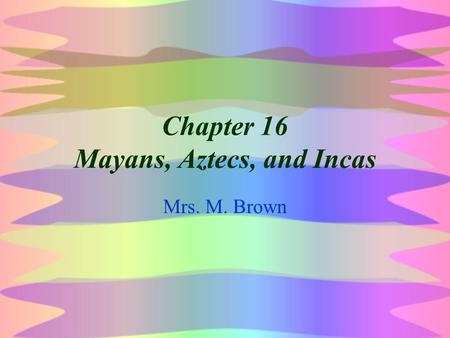 Chapter 16 Mayans, Aztecs, and Incas Mrs. M. Brown.