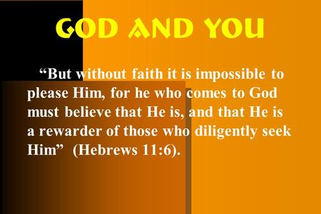 "God and You ""But without faith it is impossible to please Him, for he who comes to God must believe that He is, and that He is a rewarder of those who."