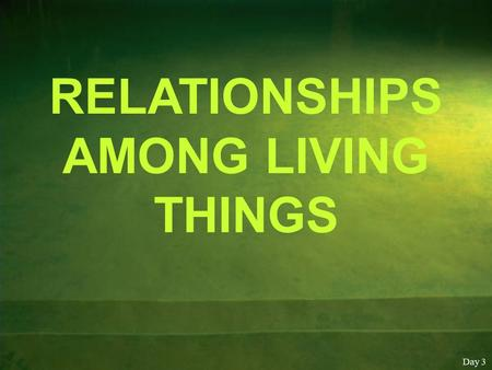 RELATIONSHIPS AMONG LIVING THINGS Day 3. Roles of living things in the environment Living things exist with other living things and with non living things.