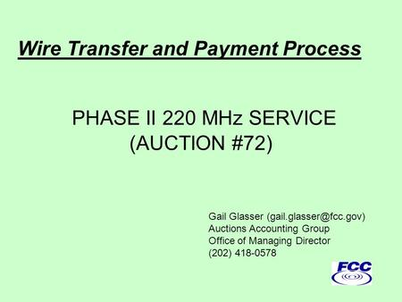 PHASE II 220 MHz SERVICE (AUCTION #72) Gail Glasser Auctions Accounting Group Office of Managing Director (202) 418-0578 Wire Transfer.