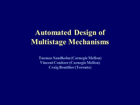 Automated Design of Multistage Mechanisms Tuomas Sandholm (Carnegie Mellon) Vincent Conitzer (Carnegie Mellon) Craig Boutilier (Toronto)